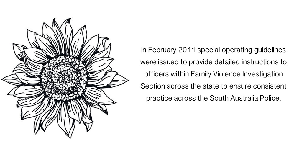 In February 2011 special operating guidelines were issued to provide detailed instructions to officers within Family Violence Investigation Section across the state to ensure consistent practice across the South Australia Police.