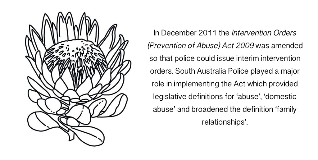 In December 2011 the Intervention Orders (Prevention of Abuse) Act 2009 was amended so that police could issue interim intervention orders. South Australia Police played a major role in implementing the Act which provided legislative definitions for 'abuse', 'domestic abuse' and broadened the definition 'family relationships'.