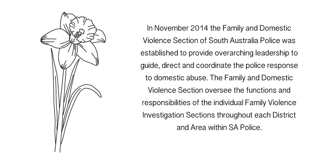In November 2014 the Family and Domestic Violence Section of South Australia Police was established to provide overarching leadership to guide, direct and coordinate the police response to domestic abuse. The Family and Domestic Violence Section oversee the functions and responsibilities of the individual Family Violence Investigation Sections throughout each District and Area within SA Police.